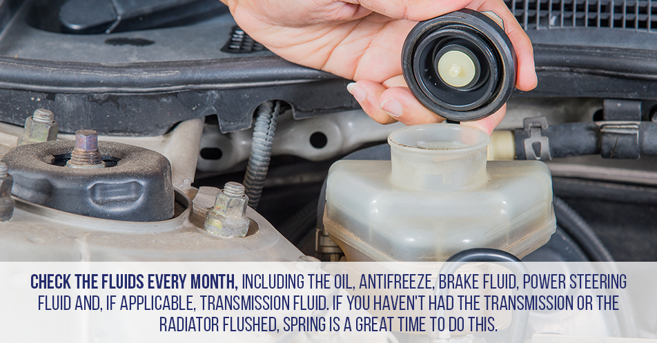 Check the fluids every month, including the oil, antifreeze, brake fluid, power steering fluid and, if applicable, transmission fluid. If you haven't had the transmission or the radiator flushed, spring is a great time to do this.