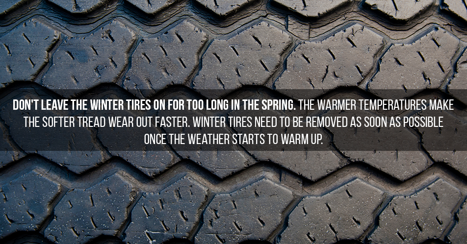 Don't leave the winter tires on for too long in the spring. The warmer temperatures make the softer tread wear out faster. Winter tires need to be removed as soon as possible once the weather starts to warm up.