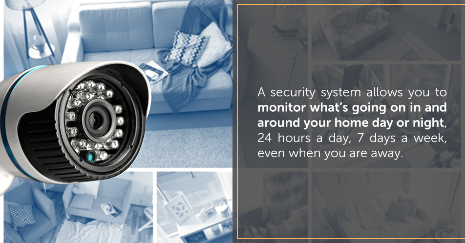 A security system allows you to monitor what's going on in and around your home day or night, 24 hours a day, 7 days a week, even when you are away.