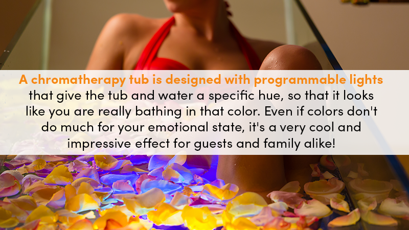 A chromatherapy tub is designed with programmable lights that give the tub and water a specific hue so that it looks like you are really bathing in that color. Even if colors don't do much for your emotional state, it's a very cool and impressive effect for guests and family alike!