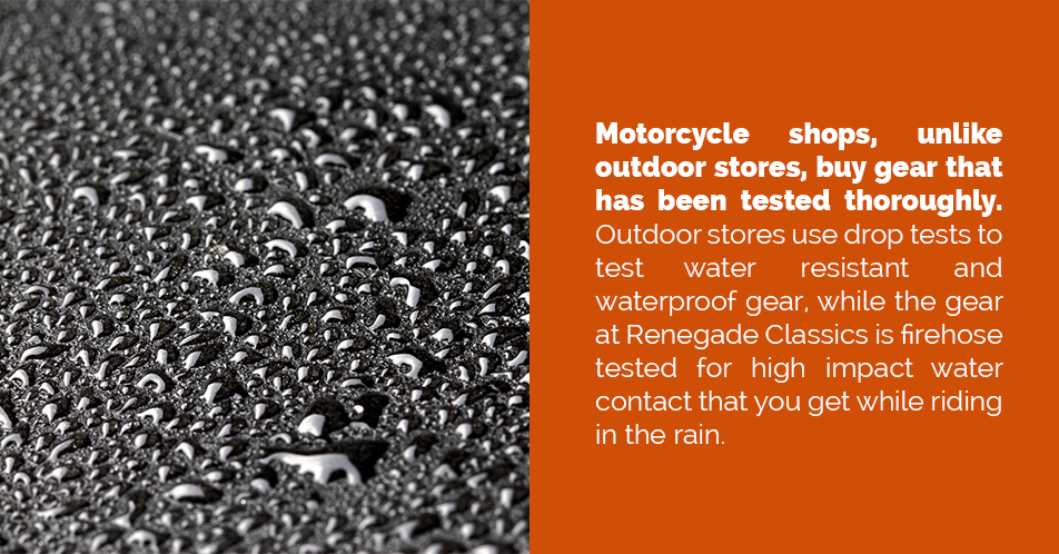 Motorcycle shops, unlike outdoor stores, buy gear that has been tested thoroughly. Outdoor stores use drop tests to test water resistant and waterproof gear, while the gear at Renegade Classics is firehose tested for high impact water contact that you get while riding in the rain.