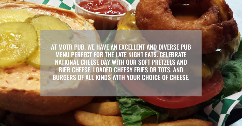 At MOTR Pub, we have an excellent and diverse pub menu perfect for the late night eats. Celebrate National Cheese Day with our soft pretzels and bier cheese, loaded cheesy fries or tots, and more.
