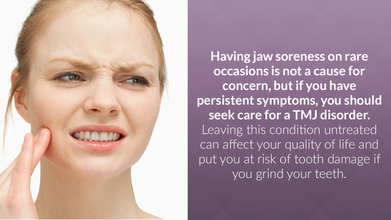 Having jaw soreness on rare occasions is not a cause for concern, but if you have persistent symptoms, you should seek care for a TMJ disorder. Leaving this condition untreated can affect your quality of life and put you at risk of tooth damage if you grind your teeth.