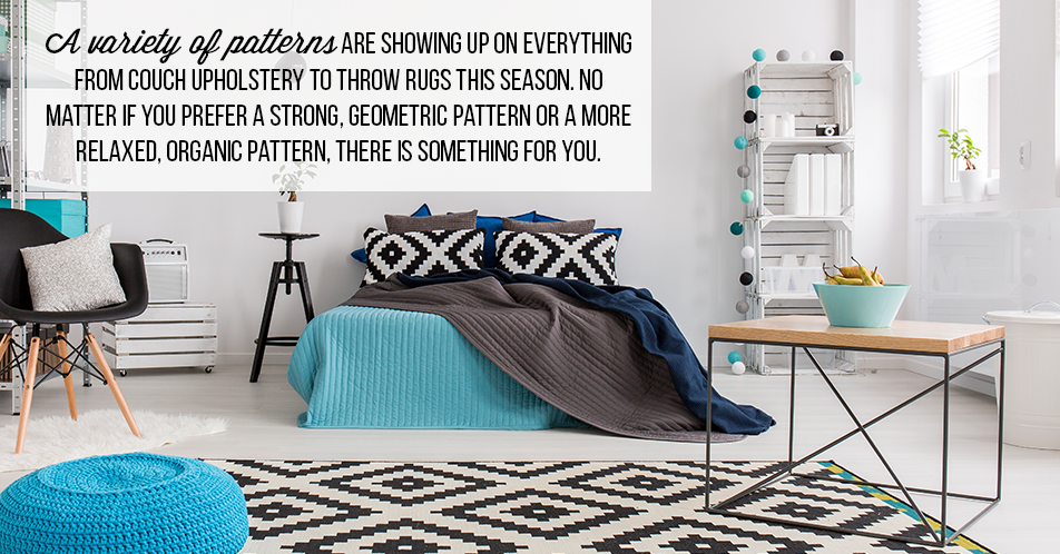 A variety of patterns are showing up on everything from couch upholstery to throw rugs this season. No matter if you prefer a strong, geometric pattern or a more relaxed, organic pattern, there is something for you.