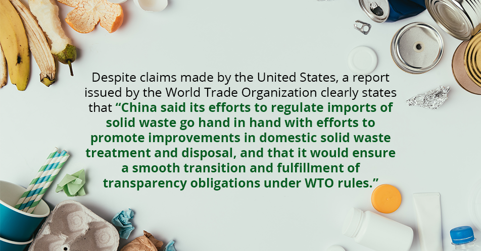 "Despite claims made by the United States, a report issued by the World Trade Organization clearly states that ""China said its efforts to regulate imports of solid waste go hand in hand with efforts to promote improvements in domestic solid waste treatment and disposal, and that it would ensure a smooth transition and fulfillment of transparency obligations under WTO rules."""