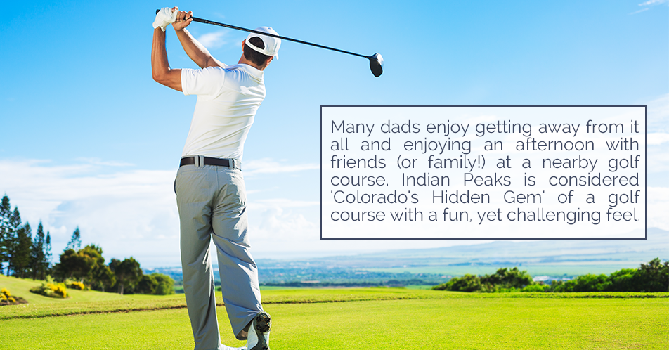 Many dads enjoy getting away from it all and enjoying an afternoon with friends (or family!) at a nearby golf course. Indian Peaks is considered 'Colorado's Hidden Gem' of a golf course with a fun, yet challenging feel.