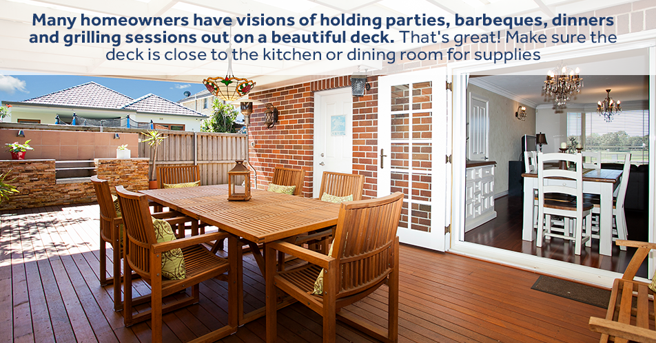 Many homeowners have visions of holding parties, barbeques, dinners and grilling sessions out on a beautiful deck. That's great! Make sure the deck is close to the kitchen or dining room for supplies