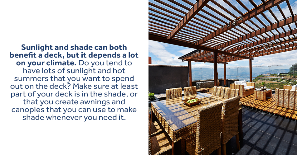 Sunlight and shade can both benefit a deck, but it depends on a lot on your climate. Do you tend to have lots of sunlight and hot summers that you want to spend out on the deck? Make sure at least part of your deck is in the shade, or that you create awnings and canopies that you can use to make shade whenever you need it.