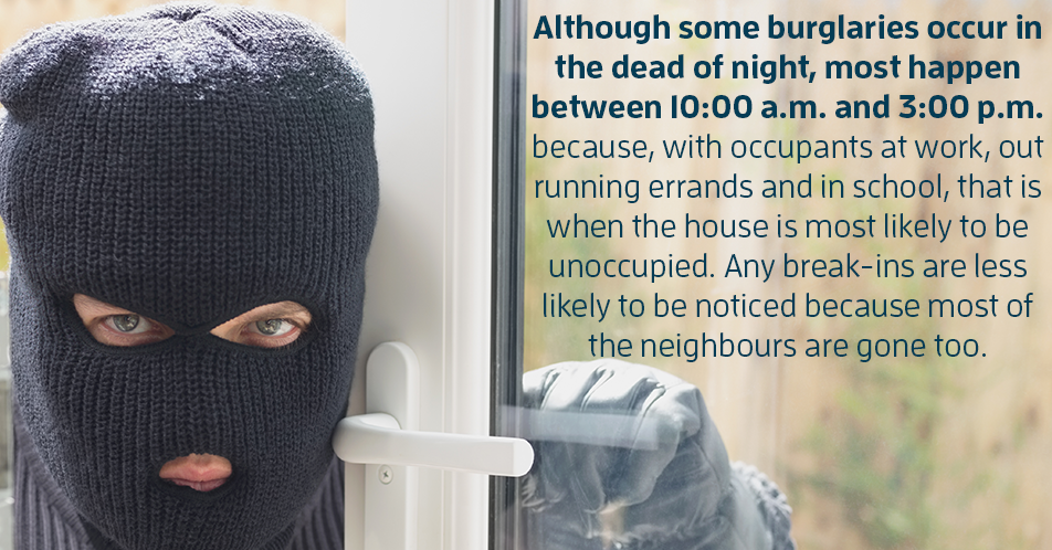 Although some burglaries occur in the dead of night, most happen between 10:00 a.m. and 3:00 p.m. because, with occupants at work, out running errands and in school, that is when the house is most likely to be unoccupied. Any break-ins are less likely to be noticed because most of the neighbours are gone too.