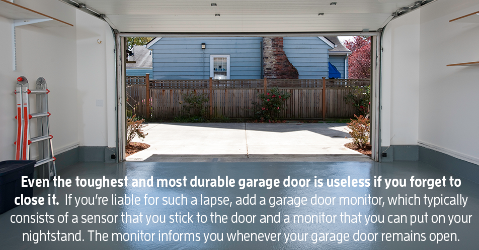 Even the toughest and most durable garage door is useless if you forget to close it. If you're liable for such a lapse, add a garage door monitor, which typically consists of a sensor that you stick to the door and a monitor that you can put on your nightstand. The monitor informs you whenever your garage door remains open.