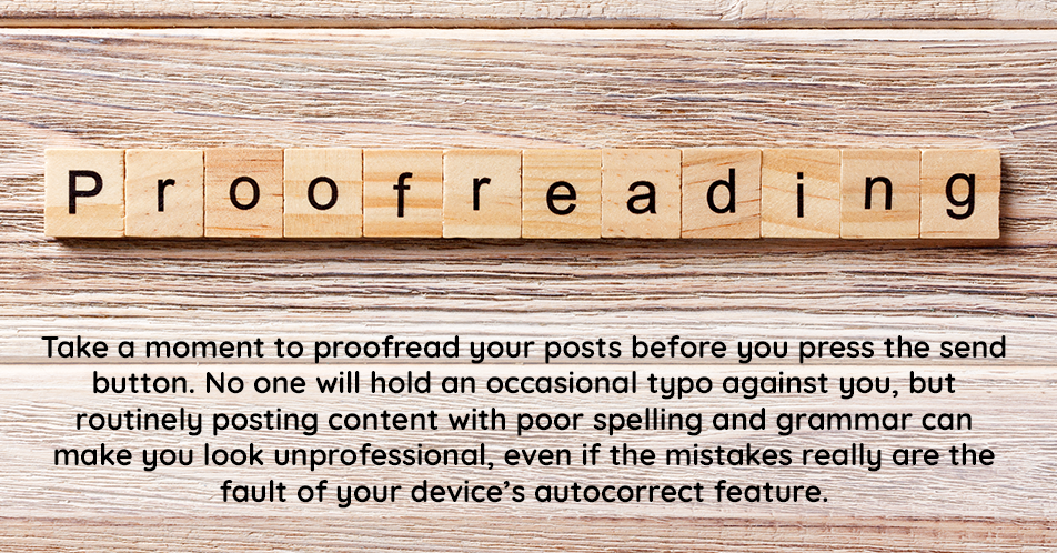 Always proofread your posts before you send them to ensure spelling and grammar errors haven't snuck in. This can reflect poorly on you professionally, so you want to ensure you are presenting yourself in the best possible light.