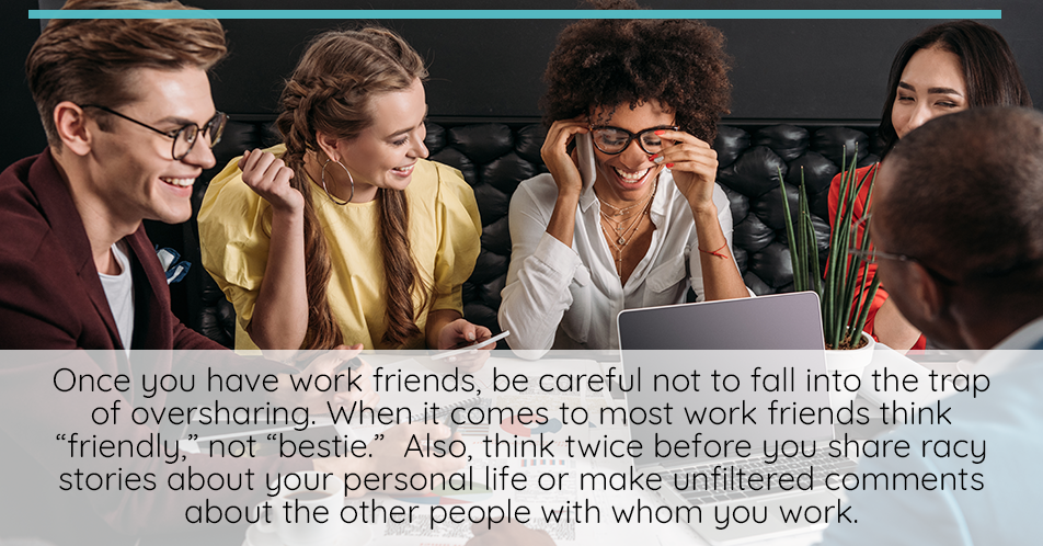 Once you have made personal connections with folks at work, it can be easy to fall into the trap of oversharing. This is a good time to remind yourself that even though you may be friends with a co-worker, it doesn't mean you can completely open up about your private life or your feelings inside of the office.