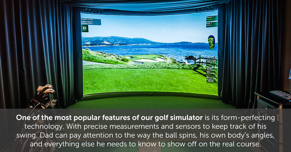 One of the most popular features of our golf simulator is its form-perfecting technology. With precise measurements and sensors to keep track of his swing, Dad can pay attention to the way the ball spins, his own body's angles, and everything else he needs to know to show off on the real course.