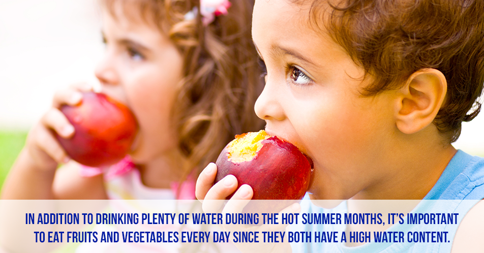 In addition to drinking plenty of water during the hot summer months, it's important to eat fruits and vegetables every day since they both have a high water content.