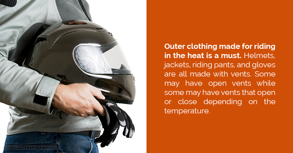 Outer clothing made for riding in the heat is a must. Helmets, jackets, riding pants, and gloves are all made with vents. Some may have open vents while some may have vents that open or close depending on the temperature.