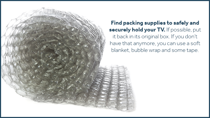 Find packing supplies to safely and securely hold your TV. If possible, put it back in its original box. If you don't have that anymore, you can use a soft blanket, bubble wrap and some tape.