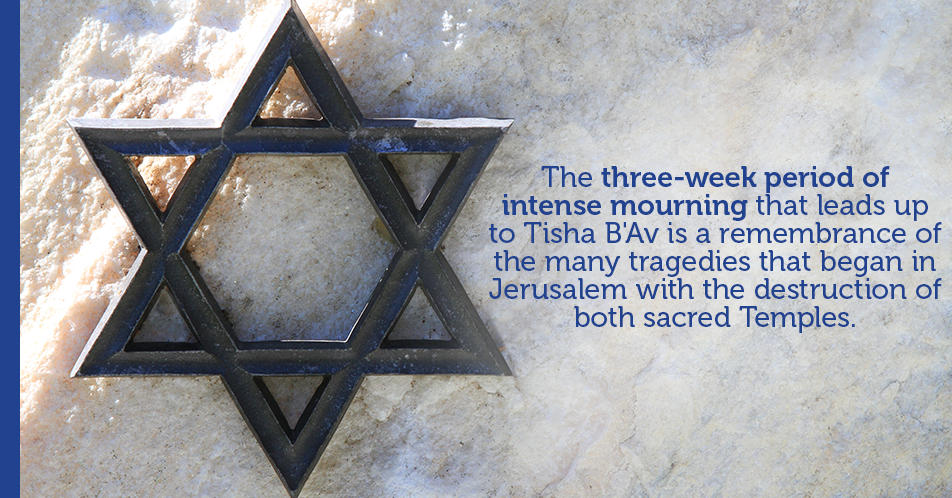 The three-week period of intense mourning that leads up to Tisha B'Av is a remembrance of the many tragedies that began in Jerusalem with the destruction of both sacred Temples.