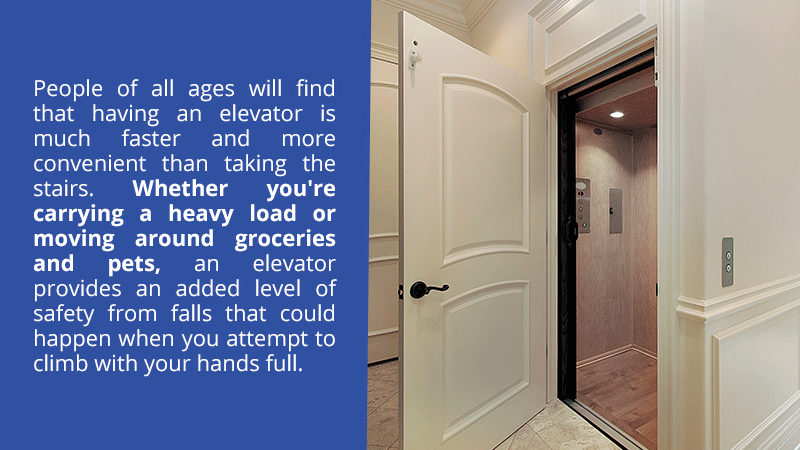 People of all ages will find that having an elevator is much faster and more convenient than taking the stairs. Whether you're carrying a heavy load or moving around groceries and pets, an elevator provides an added level of safety from falls that could happen when you attempt to climb with your hands full.