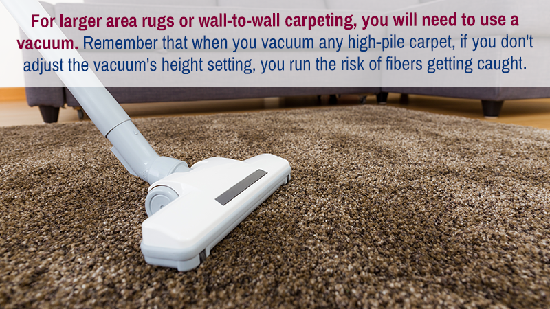 For larger area rugs or wall-to-wall carpeting, you will need to use a vacuum. Remember that when you vacuum any high-pile carpet, if you don't adjust the vacuum's height setting, you run the risk of fibers getting caught.