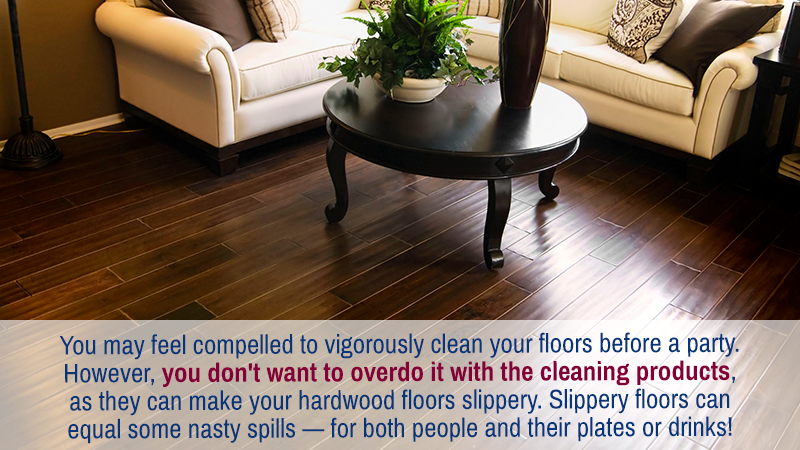 You may feel compelled to vigorously clean your floors before a party. However, you don't want to overdo it with the cleaning products, as they can make your hardwood floors slippery. Slippery floors can equal some nasty spills — for both people and their plates or drinks!