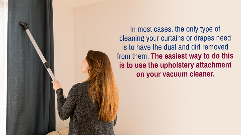 In most cases, the only type of cleaning your curtains or drapes need is to have the dust and dirt removed from them. The easiest way to do this is to use the upholstery attachment on your vacuum cleaner.