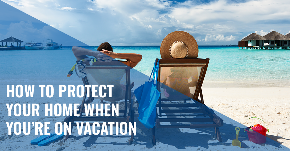 How to Protect Your Home When You're on Vacation