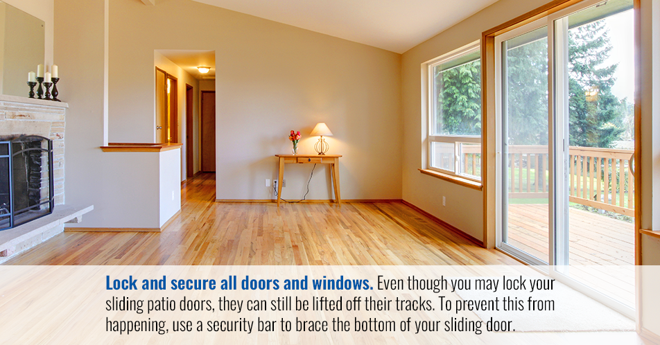 Lock and secure all doors and windows. Even though you may lock your sliding patio doors, they can still be lifted off their tracks. To prevent this from happening, use a security bar to brace the bottom of your sliding door.