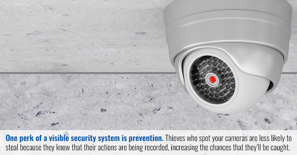 One perk of a visible security system is prevention. Thieves who spot your cameras are less likely to steal because they know that their actions are being recorded, increasing the chances that they'll be caught.