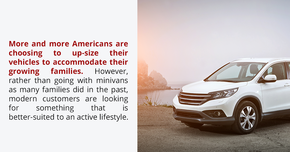More and more Americans are choosing to up-size their vehicles to accommodate their growing families. However, rather than going with minivans as many families did in the past, modern customers are looking for something that is better-suited to an active lifestyle.