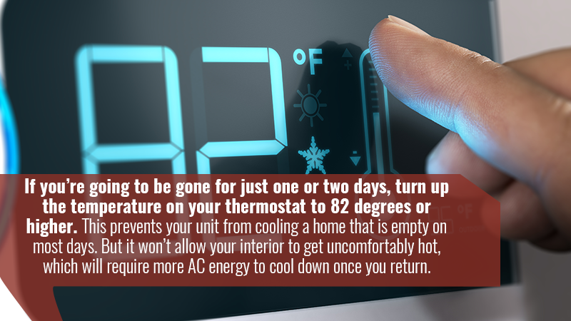 If you're going to be gone for just one or two days, turn up the temperature on your thermostat to 82 degrees or higher. This prevents your unit from cooling a home that is empty on most days. But it won't allow your interior to get uncomfortably hot, which will require more AC energy to cool down once you return.