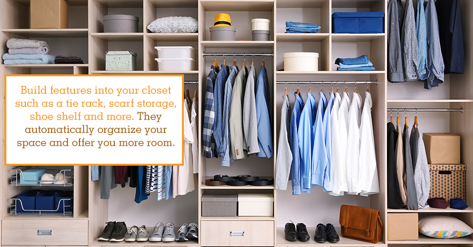 Build features into your closet such as a tie rack, scarf storage, shoe shelf and more. They automatically organize your space and offer you more room.