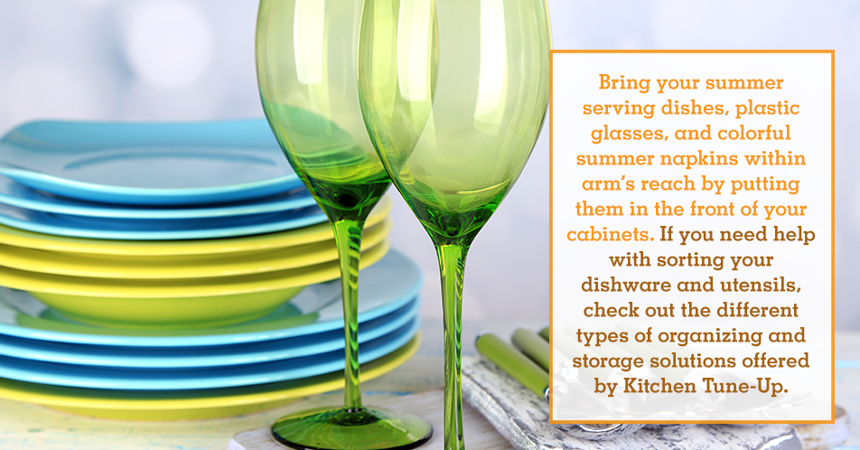 Bring your summer serving dishes, plastic glasses, and colorful summer napkins within arm's reach by putting them in the front of your cabinets. If you need help with sorting your dishware and utensils, check out the different types of organizing and storage solutions offered by Kitchen Tune-Up.