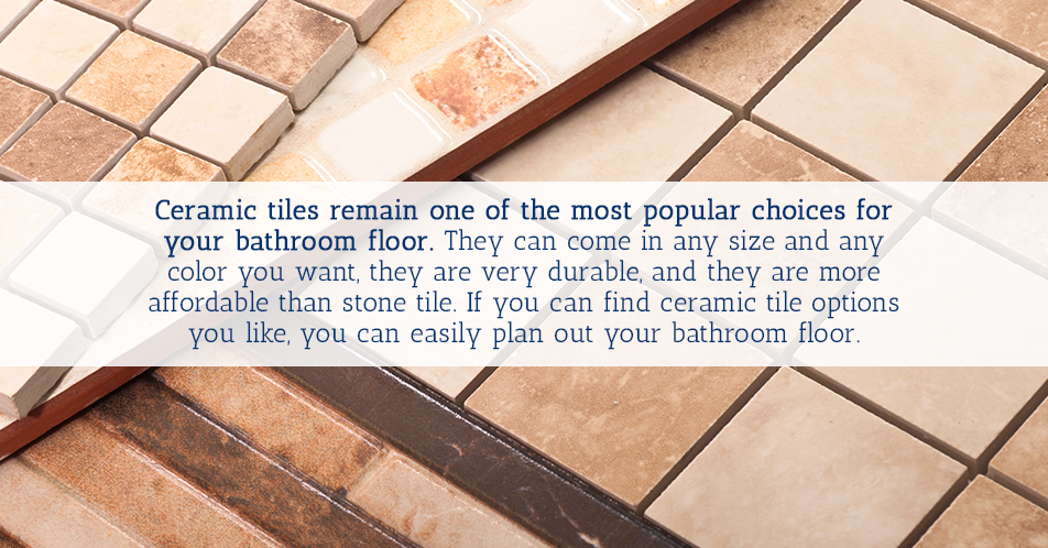 Ceramic tiles remain one of the most popular choices for your bathroom floor. They can come in any size and any color you want, they are very durable, and they are more affordable than stone tile. If you can find ceramic tile options you like, you can easily plan out your bathroom floor.