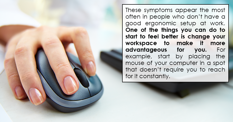 These symptoms appear the most often in people who don't have a good ergonomic setup at work. One of the things you can do to start to feel better is change your workspace to make it more advantageous for you. For example, start by placing the mouse of your computer in a spot that doesn't require you to reach for it constantly.