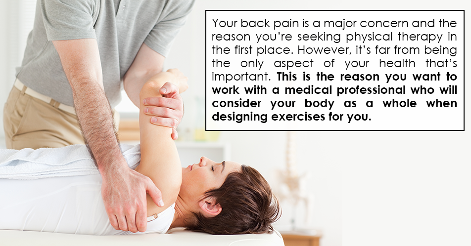 Your back pain is a major concern and the reason you're seeking physical therapy in the first place. However, it's far from being the only aspect of your health that's important. This is the reason you want to work with a medical professional who will consider your body as a whole when designing exercises for you.