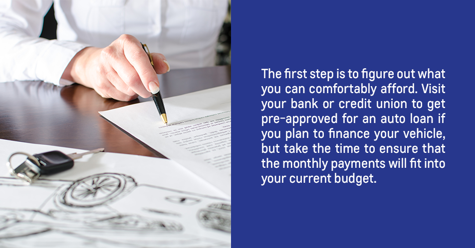 The first step is to figure out what you can comfortably afford. Visit your bank or credit union to get pre-approved for an auto loan if you plan to finance your vehicle, but take the time to ensure that the monthly payments will fit into your current budget.