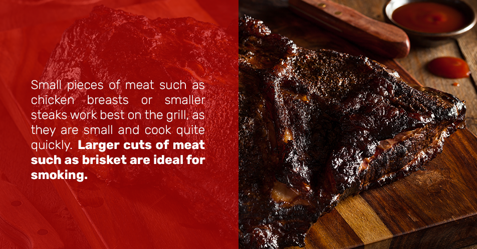 Small pieces of meat such as chicken breasts or smaller steaks work best on the grill, as they are small and cook quite quickly. Larger cuts of meat such as brisket are ideal for smoking.