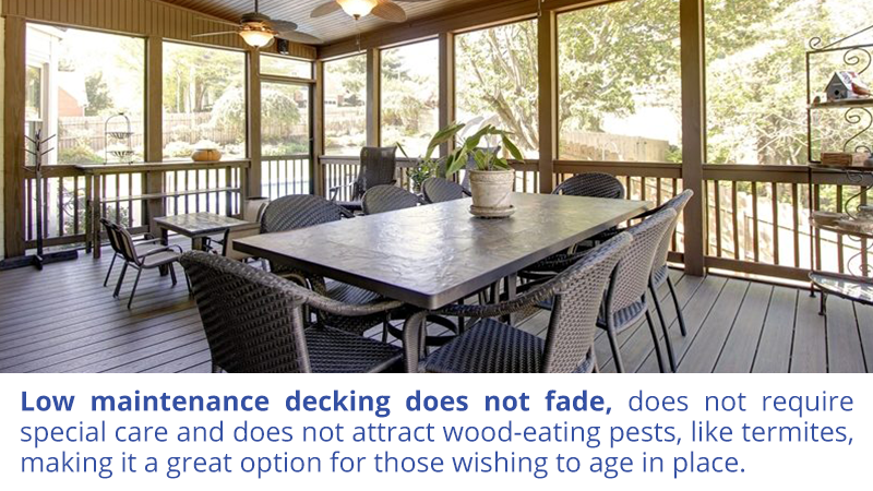 Low maintenance decking does not fade, does not require special care and does not attract wood-eating pests, like termites, making it a great option for those wishing to age in place.