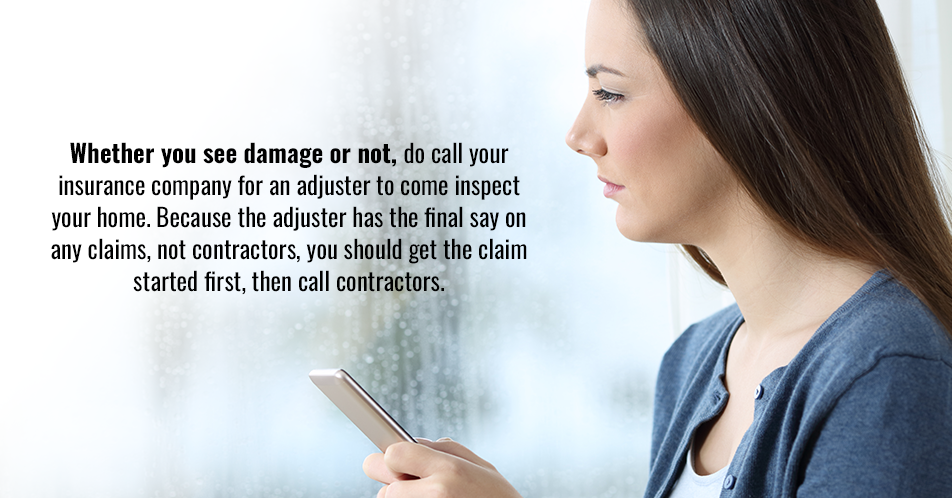 Whether you see damage or not, do call your insurance company for an adjuster to come inspect your home. Because the adjuster has the final say on any claims, not contractors, you should get the claim started first, then call contractors.