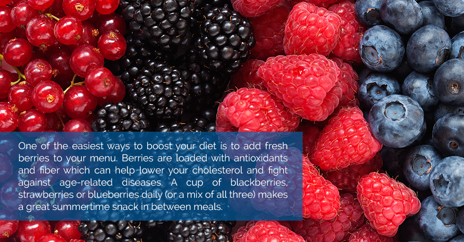 One of the easiest ways to boost your diet is to add fresh berries to your menu. Berries are loaded with antioxidants and fiber which can help lower your cholesterol and fight against age-related diseases. A cup of blackberries, strawberries or blueberries daily (or a mix of all three) makes a great summertime snack in between meals.