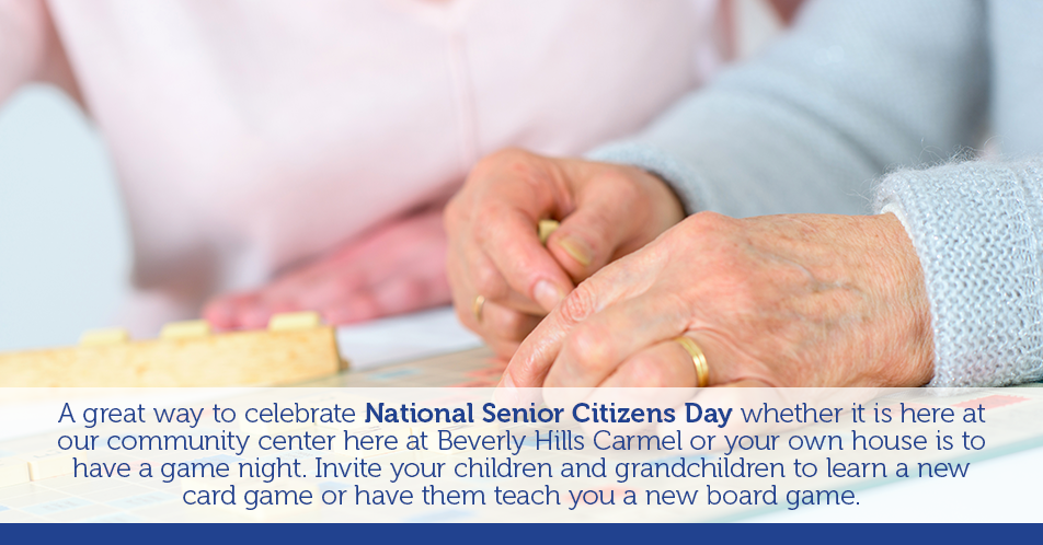 A great way to celebrate National Senior Citizens Day whether it is here at our community center here at Beverly Hills Carmel or your own house is to have a game night. Invite your children and grandchildren to learn a new card game or have them teach you a new board game.