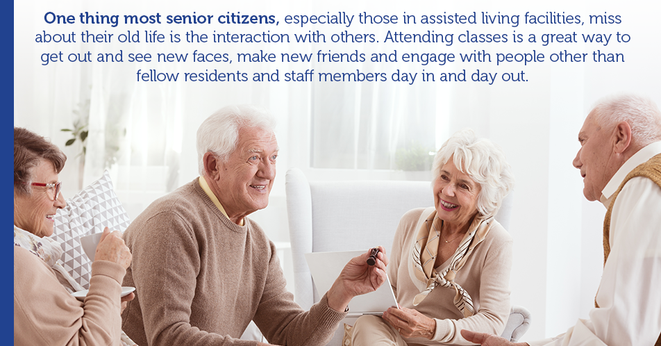 One thing most senior citizens, especially those in assisted living facilities, miss about their old life is the interaction with others. Attending classes is a great way to get out and see new faces, make new friends and engage with people other than fellow residents and staff members day in and day out.