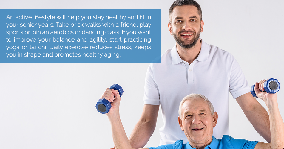 An active lifestyle will help you stay healthy and fit in your senior years. Take brisk walks with a friend, play sports or join an aerobics or dancing class. If you want to improve your balance and agility, start practicing yoga or tai chi. Daily exercise reduces stress, keeps you in shape and promotes healthy aging.