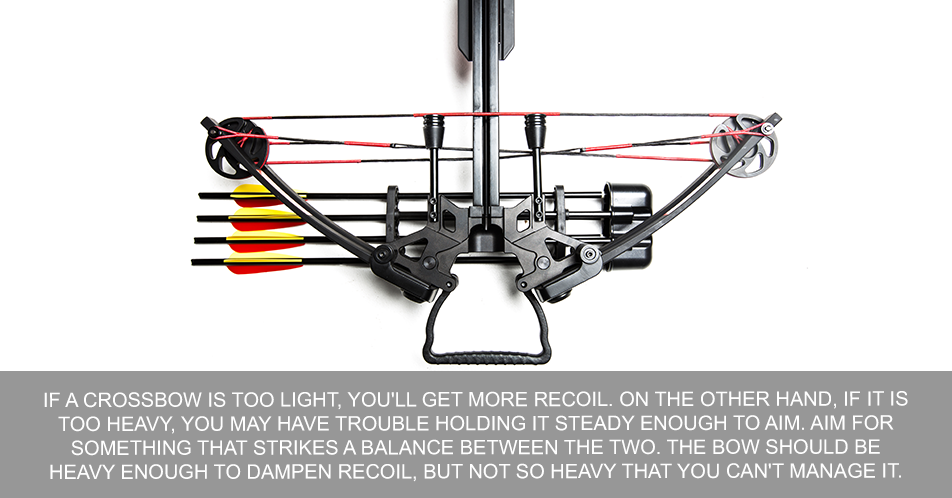 If a crossbow is too light, you'll get more recoil. On the other hand, if it is too heavy, you may have trouble holding it steady enough to aim. Aim for something that strikes a balance between the two. The bow should be heavy enough to dampen recoil, but not so heavy that you can't manage it.