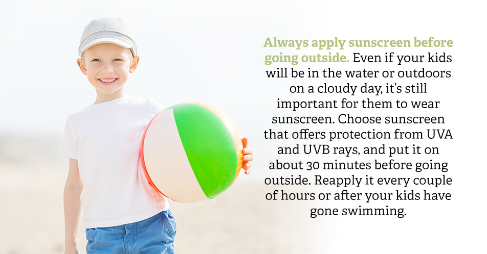 Always apply sunscreen before going outside. Even if your kids will be in the water or outdoors on a cloudy day, it's still important for them to wear sunscreen. Choose sunscreen that offers protection from UVA and UVB rays, and put it on about 30 minutes before going outside. Reapply it every couple of hours or after your kids have gone swimming.
