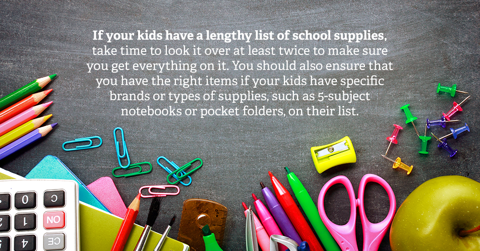 If your kids have a lengthy list of school supplies, take time to look it over at least twice to make sure you get everything on it. You should also ensure that you have the right items if your kids have specific brands or types of supplies, such as 5-subject notebooks or pocket folders, on their list.
