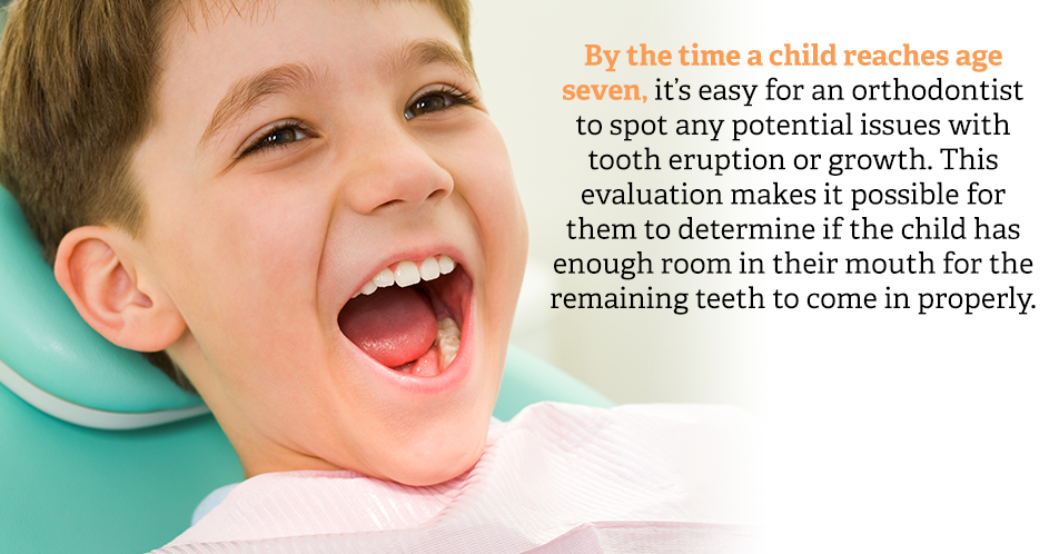 By the time a child reaches age seven, it's easy for an orthodontist to spot any potential issues with tooth eruption or growth. This evaluation makes it possible for them to determine if the child has enough room in their mouth for the remaining teeth to come in properly.