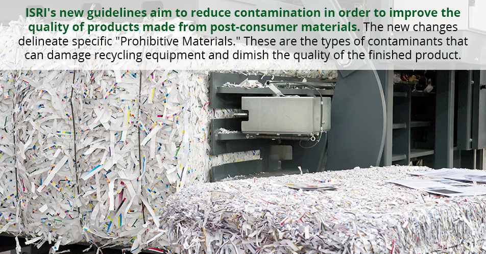 "ISRI's new guidelines aim to reduce contamination in order to improve the quality of products made from post-consumer materials. The new changes delineate specific ""Prohibitive Materials."" These are the types of contaminants that can damage recycling equipment and dimish the quality of the finished product."