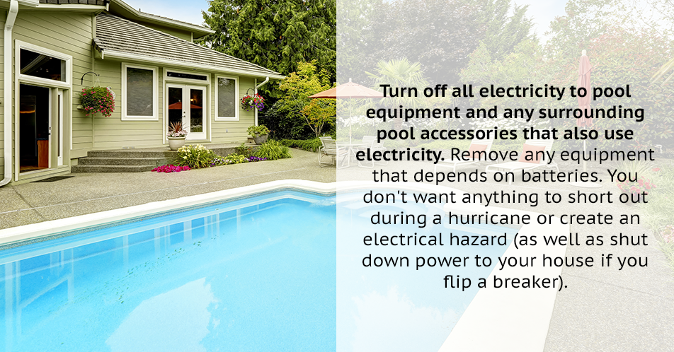 Turn off all electricity to pool equipment and any surrounding pool accessories that also use electricity. Remove any equipment that depends on batteries. You don't want anything to short out during a hurricane or create an electrical hazard (as well as shut down power to your house if you flip a breaker).