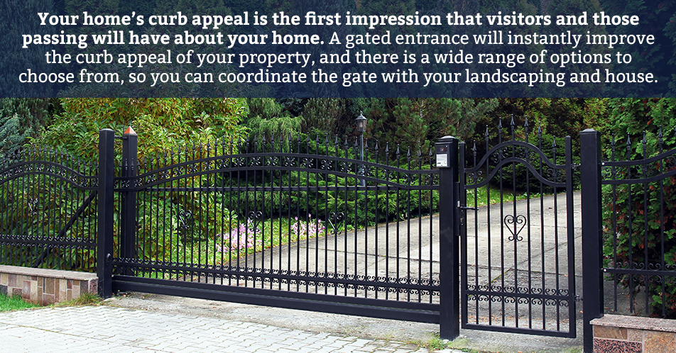 Your home's curb appeal is the first impression that visitors and those passing will have about your home. A gated entrance will instantly improve the curb appeal of your property, and there is a wide range of options to choose from, so you can coordinate the gate with your landscaping and house.